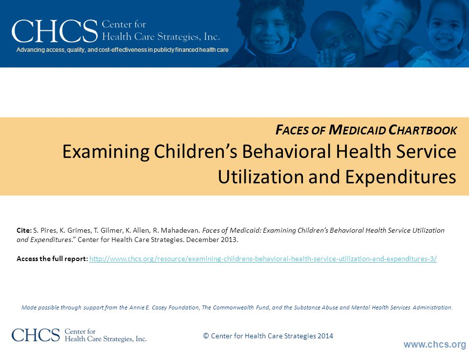www.chcs.org Advancing access, quality, and cost-effectiveness in publicly financed health care F ACES OF M EDICAID C HARTBOOK Examining Children's Behavioral Health Service Utilization and Expenditures Made possible through support from the Annie E.