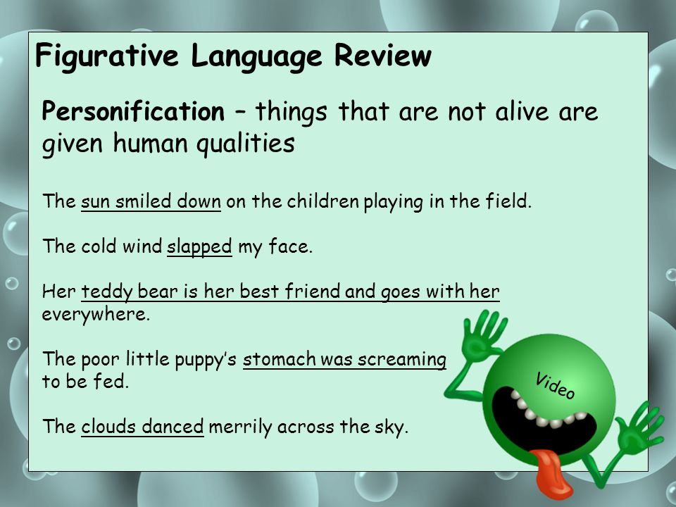 Figurative Language Review Personification – things that are not alive are given human qualities The sun smiled down on the children playing in the fi