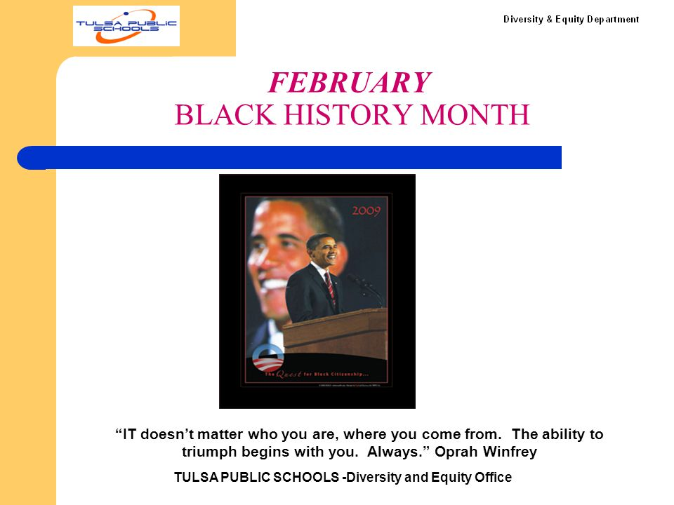 "FEBRUARY BLACK HISTORY MONTH TULSA PUBLIC SCHOOLS -Diversity and Equity Office ""IT doesn't matter who you are, where you come from. The ability to tri"