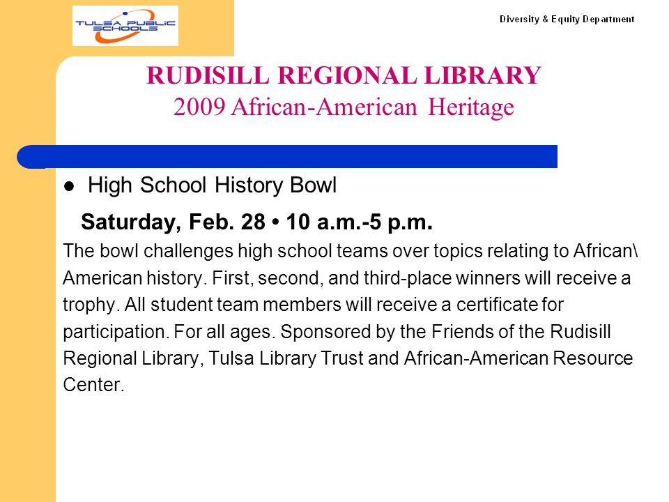High School History Bowl Saturday, Feb. 28 10 a.m.-5 p.m. The bowl challenges high school teams over topics relating to African\ American history. Fir