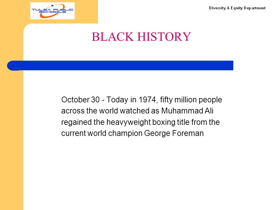 B LACK HISTORY October 30 - Today in 1974, fifty million people across the world watched as Muhammad Ali regained the heavyweight boxing title from th
