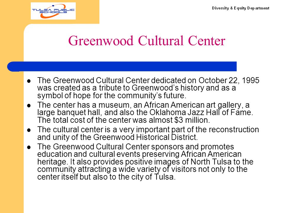 Greenwood Cultural Center The Greenwood Cultural Center dedicated on October 22, 1995 was created as a tribute to Greenwood's history and as a symbol