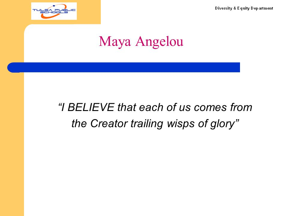 "Maya Angelou ""I BELIEVE that each of us comes from the Creator trailing wisps of glory"""