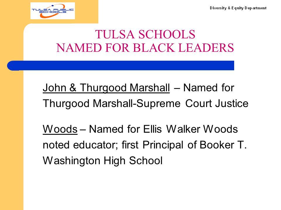 TULSA SCHOOLS NAMED FOR BLACK LEADERS John & Thurgood Marshall – Named for Thurgood Marshall-Supreme Court Justice Woods – Named for Ellis Walker Woods noted educator; first Principal of Booker T.