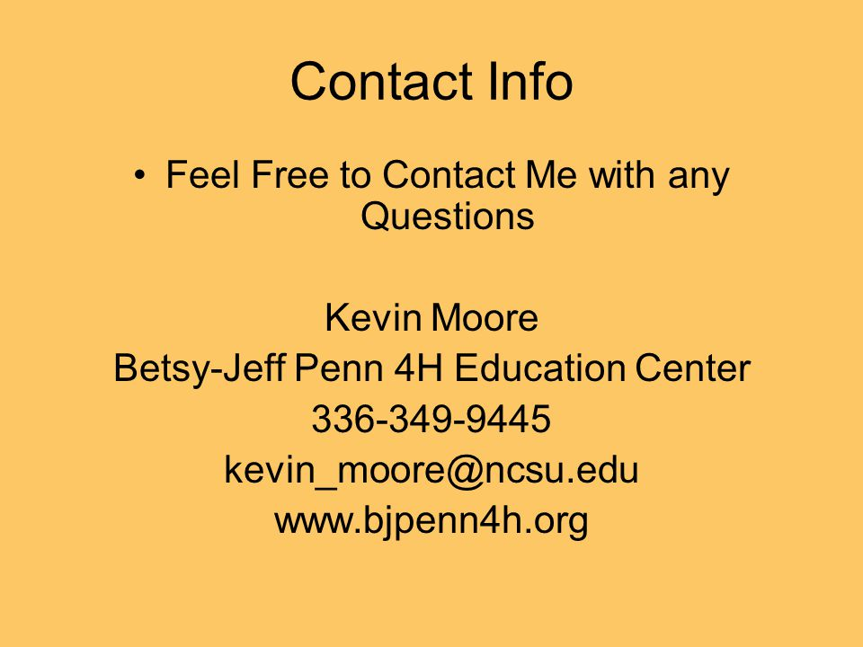 Contact Info Feel Free to Contact Me with any Questions Kevin Moore Betsy-Jeff Penn 4H Education Center 336-349-9445 kevin_moore@ncsu.edu www.bjpenn4h.org