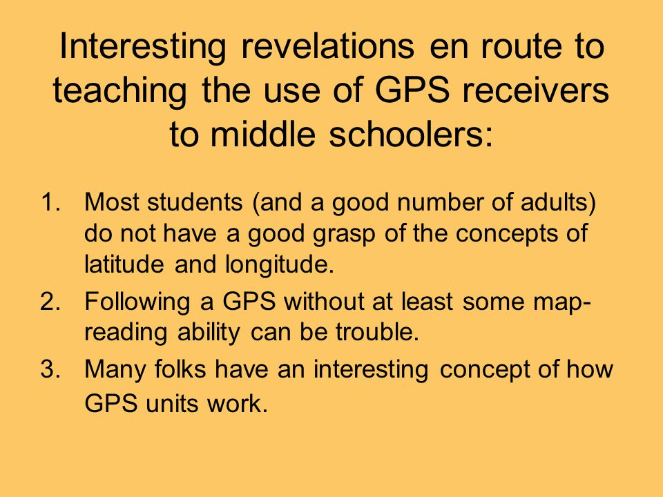 Interesting revelations en route to teaching the use of GPS receivers to middle schoolers: 1.Most students (and a good number of adults) do not have a good grasp of the concepts of latitude and longitude.
