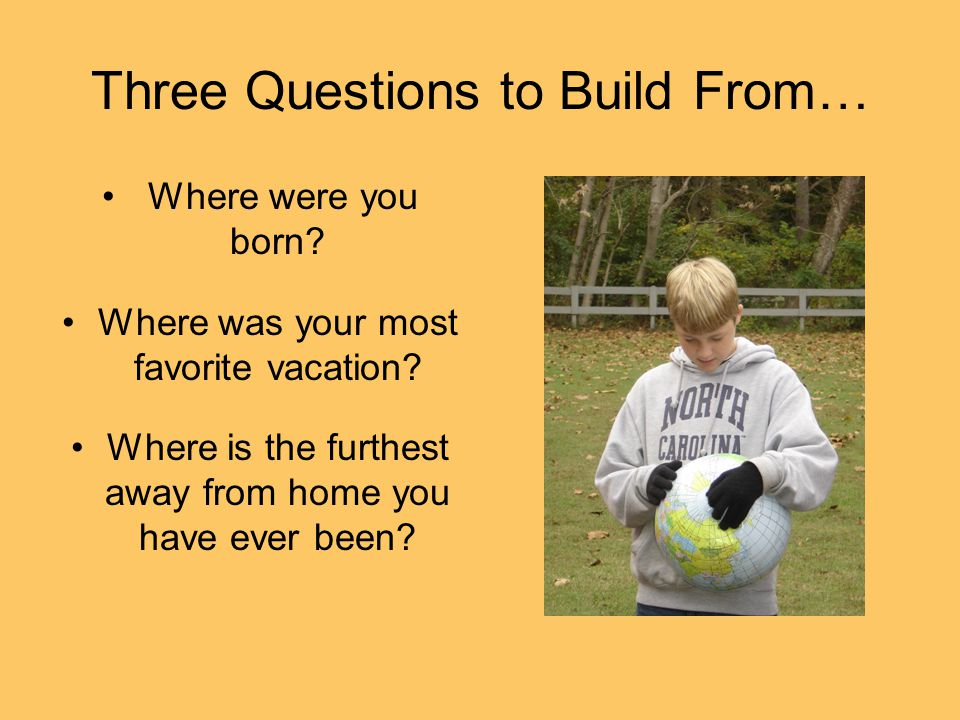 Three Questions to Build From… Where were you born.