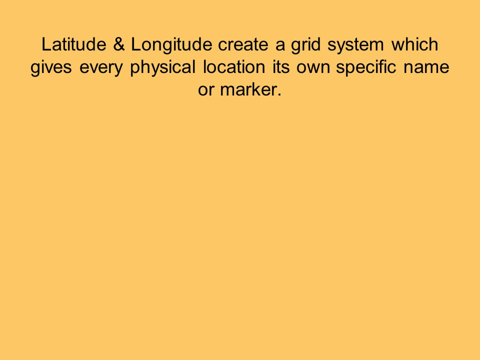Latitude & Longitude create a grid system which gives every physical location its own specific name or marker.