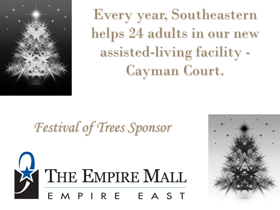 Festival of Trees Sponsor Every year, Southeastern helps 24 adults in our new assisted-living facility - Cayman Court.