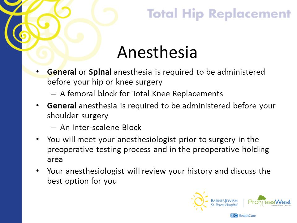 Anesthesia General or Spinal anesthesia is required to be administered before your hip or knee surgery – A femoral block for Total Knee Replacements G