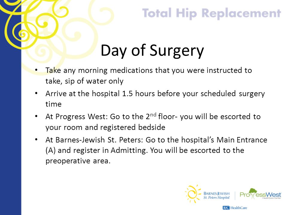 Day of Surgery Take any morning medications that you were instructed to take, sip of water only Arrive at the hospital 1.5 hours before your scheduled