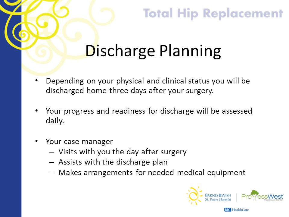 Discharge Planning Depending on your physical and clinical status you will be discharged home three days after your surgery. Your progress and readine
