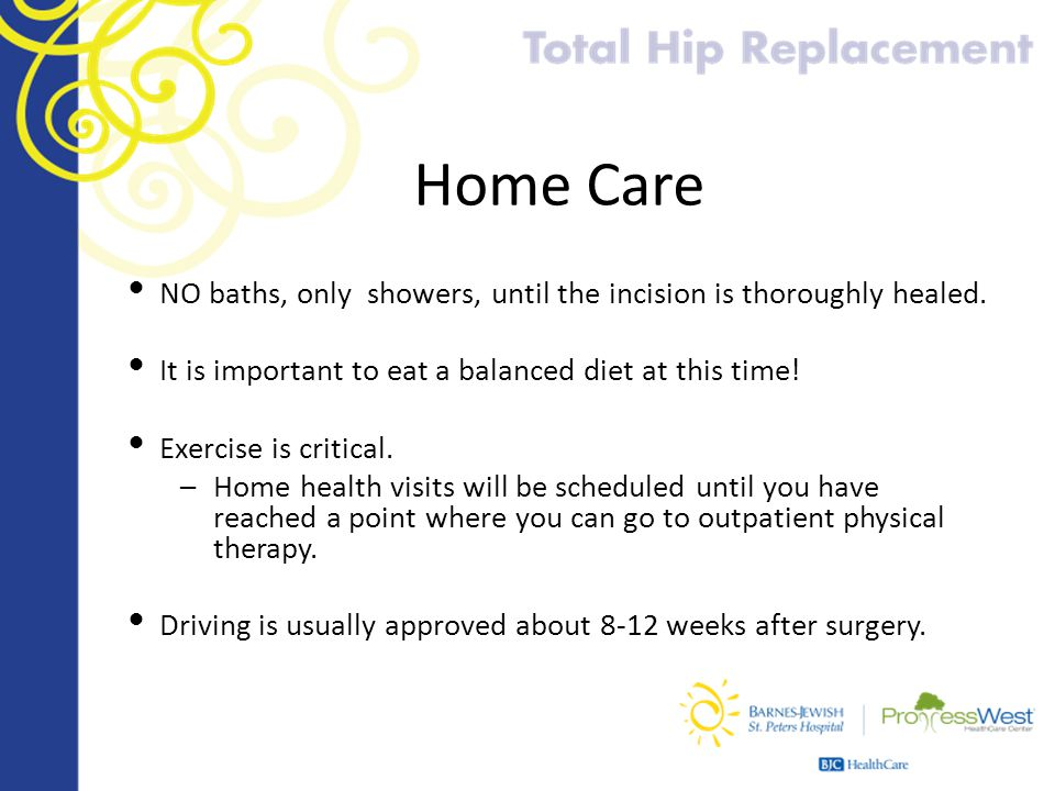 Home Care NO baths, only showers, until the incision is thoroughly healed. It is important to eat a balanced diet at this time! Exercise is critical.