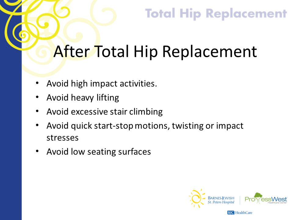 After Total Hip Replacement Avoid high impact activities. Avoid heavy lifting Avoid excessive stair climbing Avoid quick start-stop motions, twisting