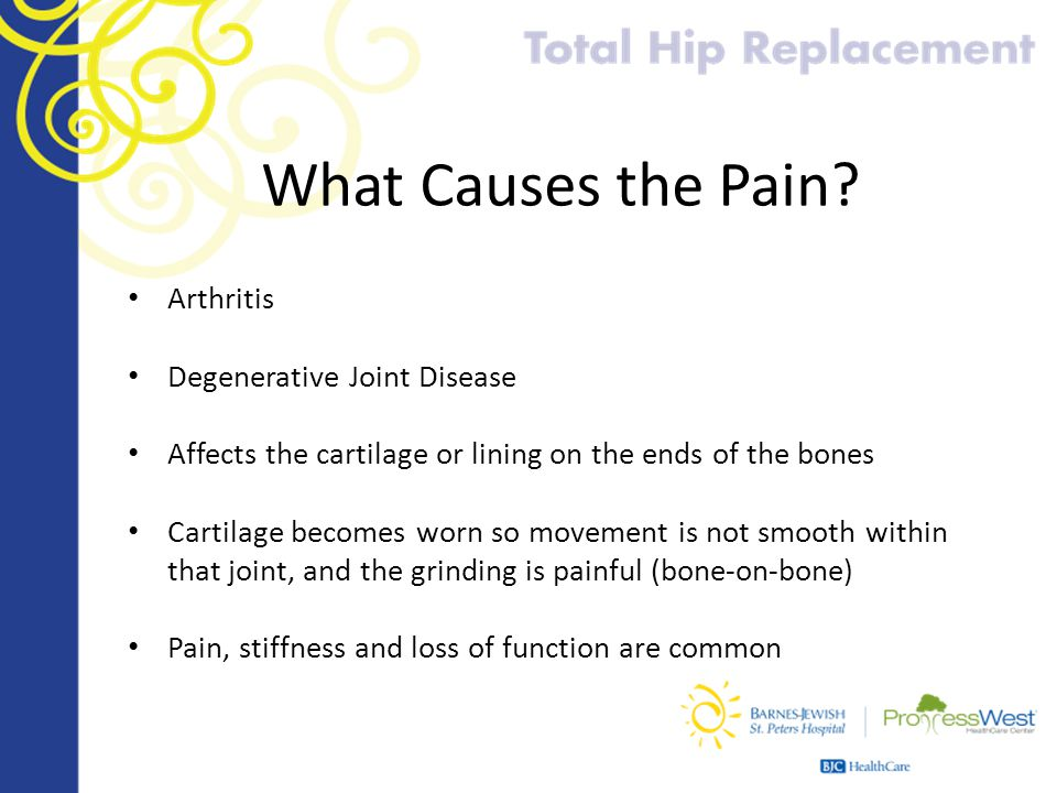 What Causes the Pain? Arthritis Degenerative Joint Disease Affects the cartilage or lining on the ends of the bones Cartilage becomes worn so movement