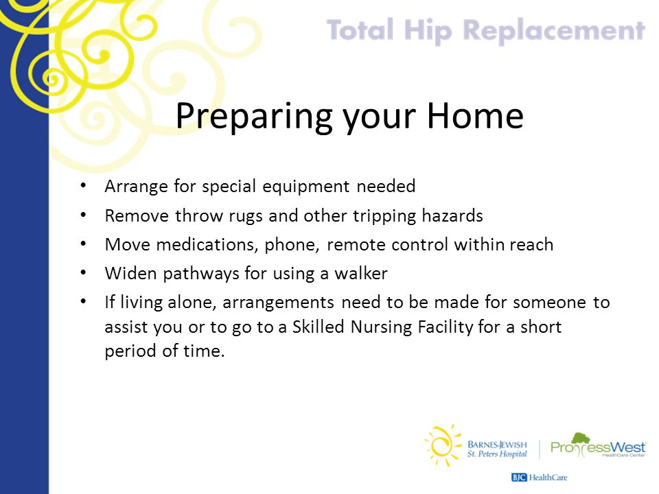 Preparing your Home Arrange for special equipment needed Remove throw rugs and other tripping hazards Move medications, phone, remote control within r