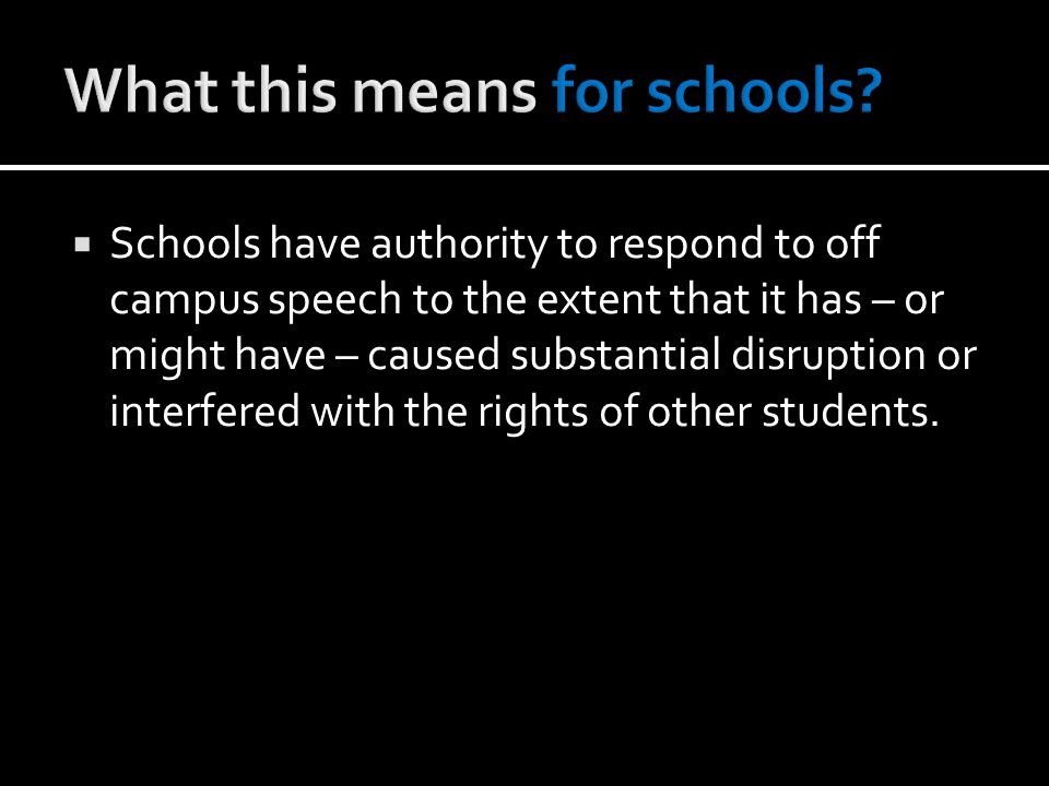  Schools have authority to respond to off campus speech to the extent that it has – or might have – caused substantial disruption or interfered with