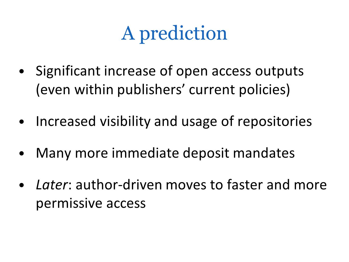 A prediction Significant increase of open access outputs (even within publishers' current policies) Increased visibility and usage of repositories Many more immediate deposit mandates Later: author-driven moves to faster and more permissive access