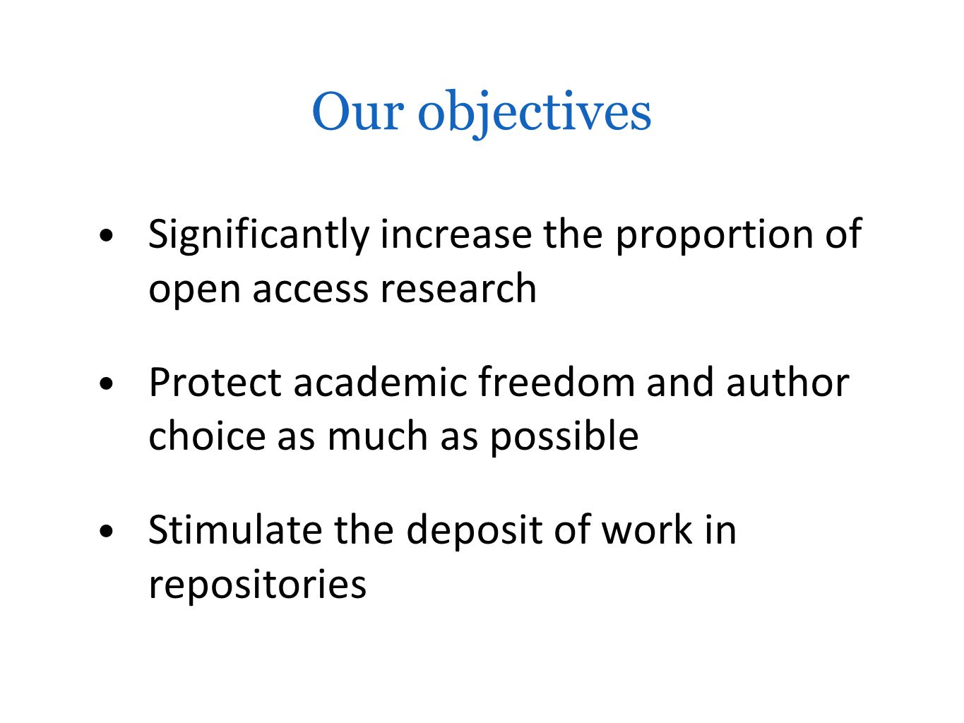 Our objectives Significantly increase the proportion of open access research Protect academic freedom and author choice as much as possible Stimulate the deposit of work in repositories