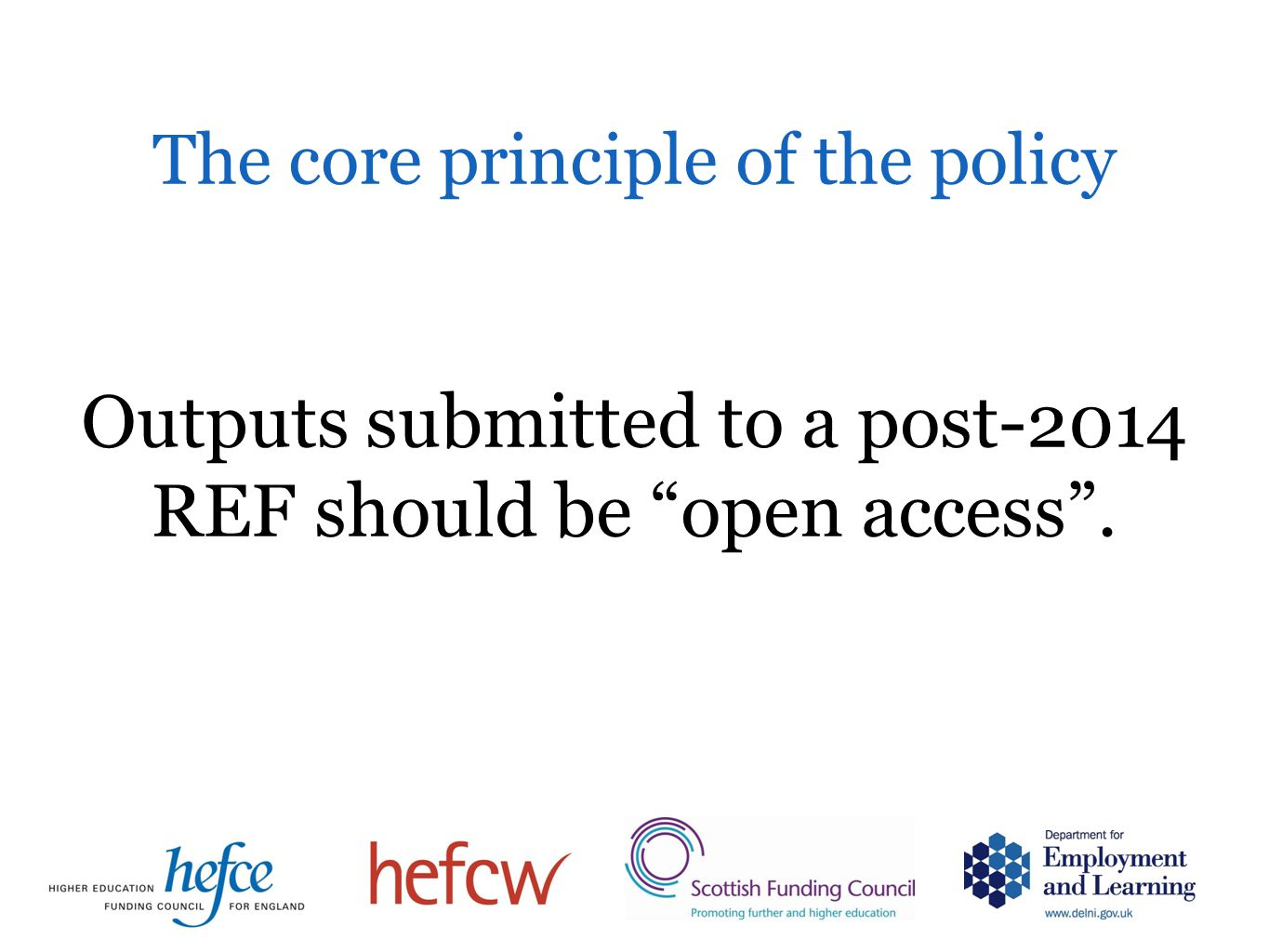 Outputs submitted to a post-2014 REF should be open access . The core principle of the policy