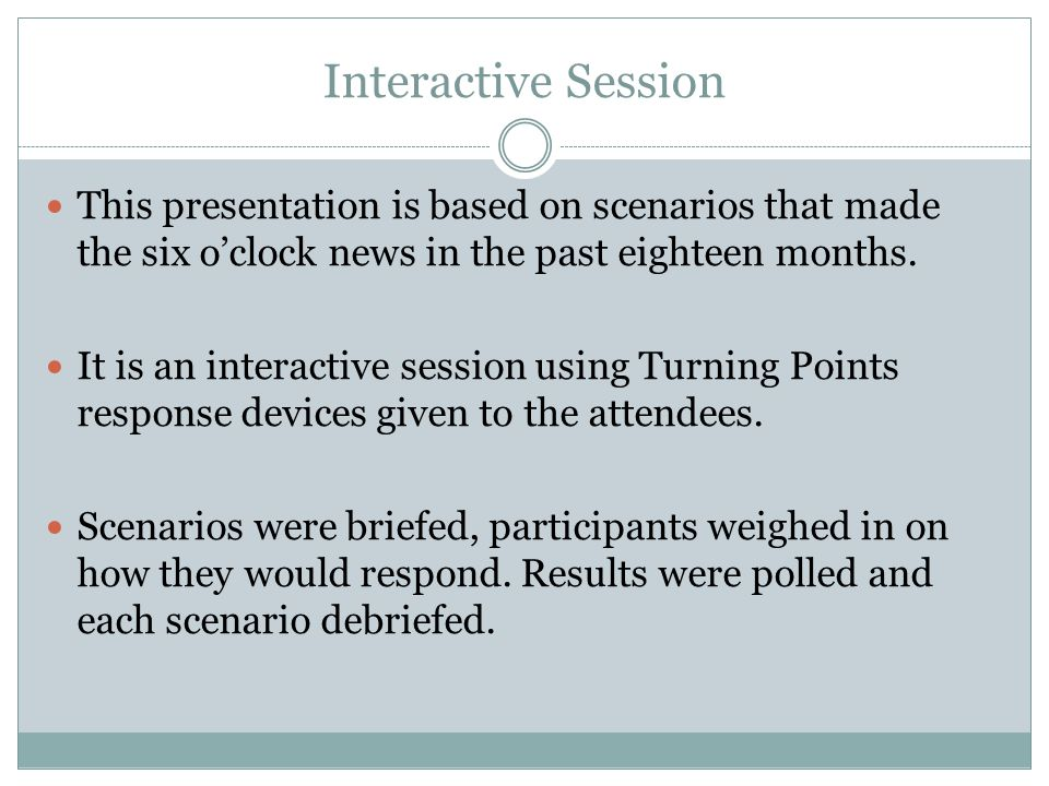 Interactive Session This presentation is based on scenarios that made the six o'clock news in the past eighteen months.