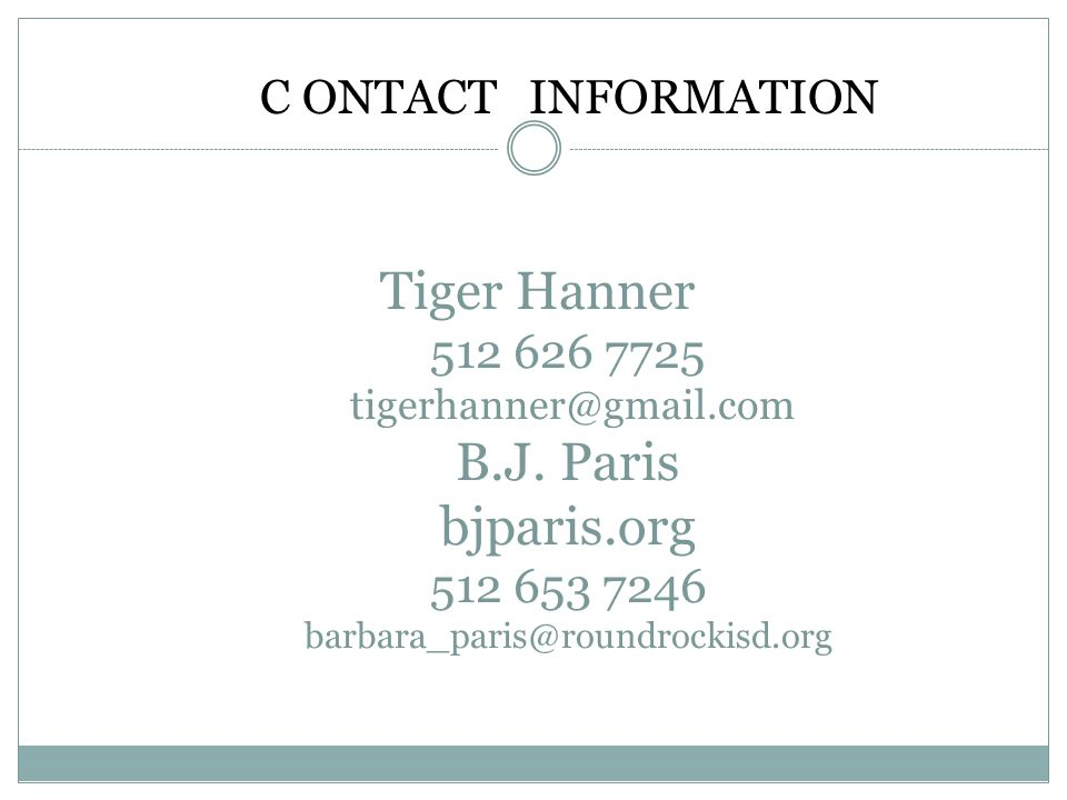 Tiger Hanner 512 626 7725 tigerhanner@gmail.com B.J. Paris bjparis.org 512 653 7246 barbara_paris@roundrockisd.org C ONTACT INFORMATION