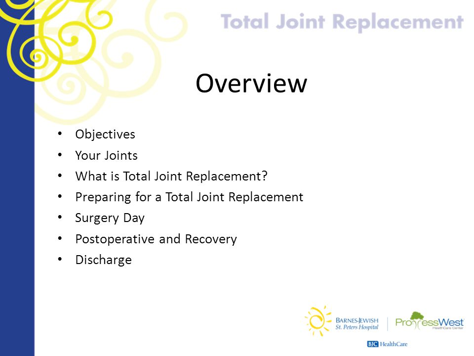 Overview Objectives Your Joints What is Total Joint Replacement? Preparing for a Total Joint Replacement Surgery Day Postoperative and Recovery Discha