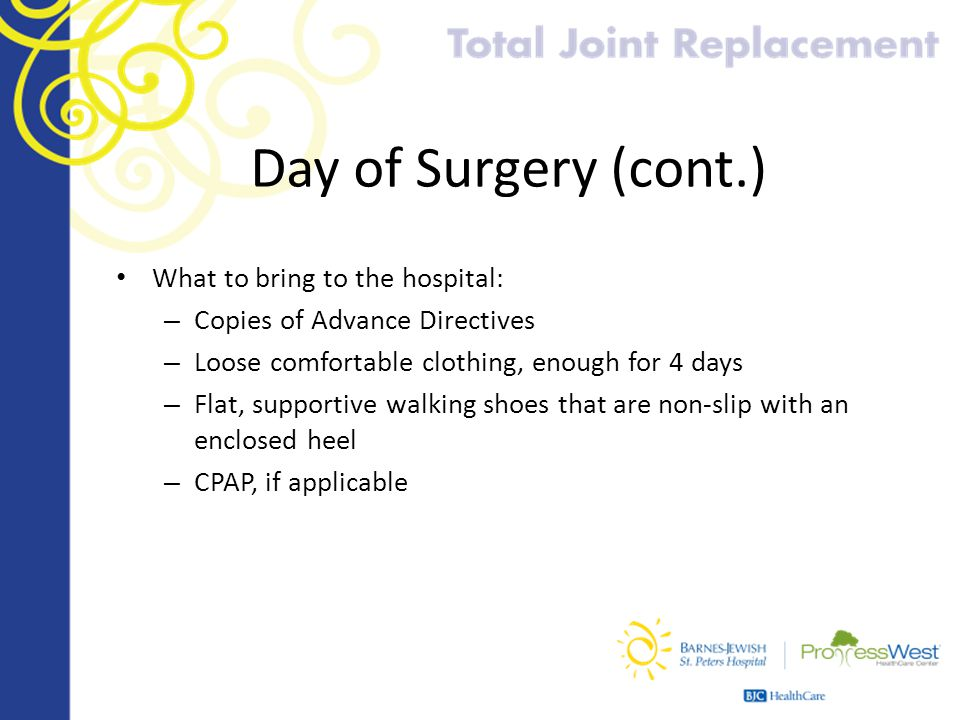 Day of Surgery (cont.) What to bring to the hospital: – Copies of Advance Directives – Loose comfortable clothing, enough for 4 days – Flat, supportiv