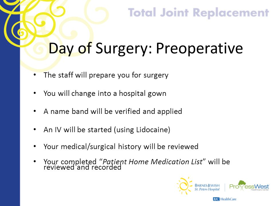 Day of Surgery: Preoperative The staff will prepare you for surgery You will change into a hospital gown A name band will be verified and applied An I