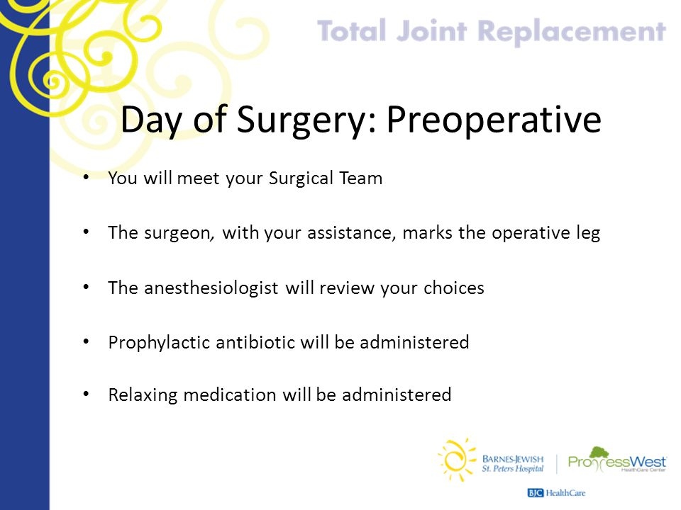 Day of Surgery: Preoperative You will meet your Surgical Team The surgeon, with your assistance, marks the operative leg The anesthesiologist will rev