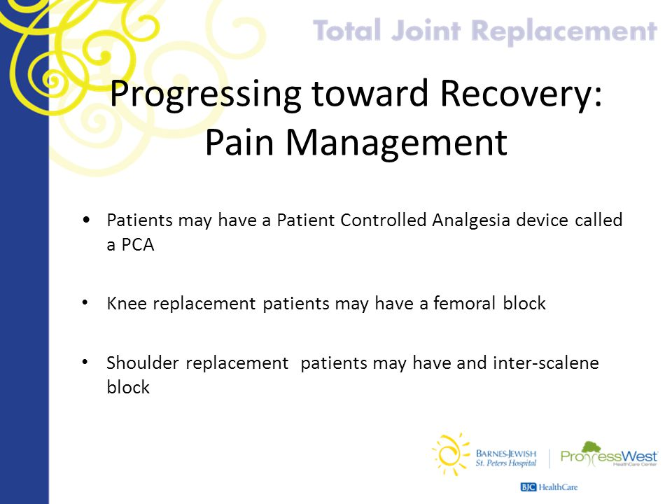 Progressing toward Recovery: Pain Management Patients may have a Patient Controlled Analgesia device called a PCA Knee replacement patients may have a
