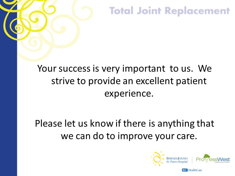 Your success is very important to us. We strive to provide an excellent patient experience. Please let us know if there is anything that we can do to