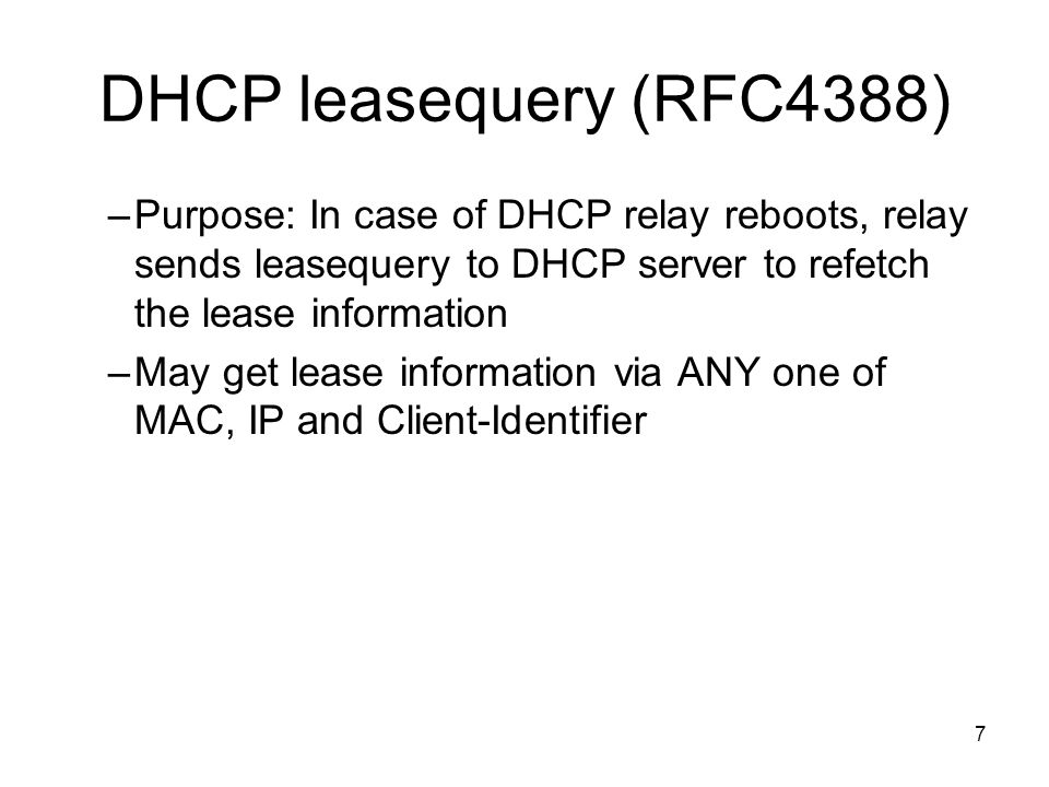 7 DHCP leasequery (RFC4388) –Purpose: In case of DHCP relay reboots, relay sends leasequery to DHCP server to refetch the lease information –May get lease information via ANY one of MAC, IP and Client-Identifier