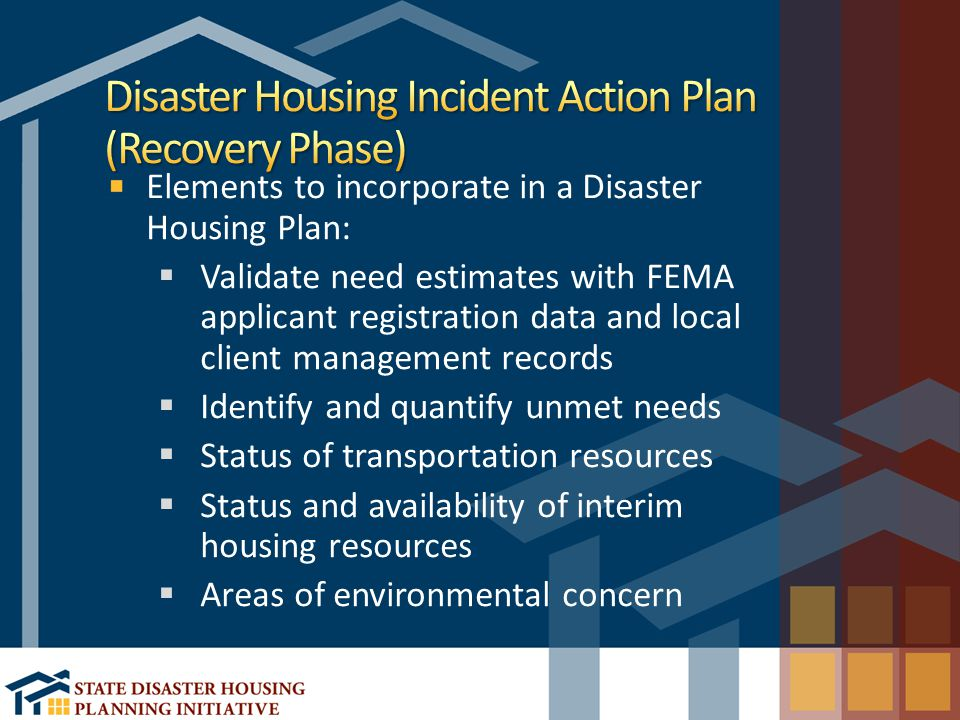 Elements to incorporate in a Disaster Housing Plan:  Validate need estimates with FEMA applicant registration data and local client management records  Identify and quantify unmet needs  Status of transportation resources  Status and availability of interim housing resources  Areas of environmental concern