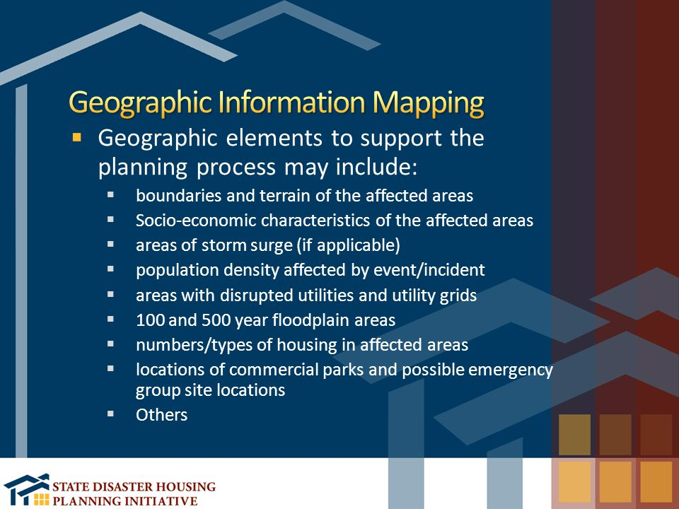 Geographic elements to support the planning process may include:  boundaries and terrain of the affected areas  Socio-economic characteristics of the affected areas  areas of storm surge (if applicable)  population density affected by event/incident  areas with disrupted utilities and utility grids  100 and 500 year floodplain areas  numbers/types of housing in affected areas  locations of commercial parks and possible emergency group site locations  Others