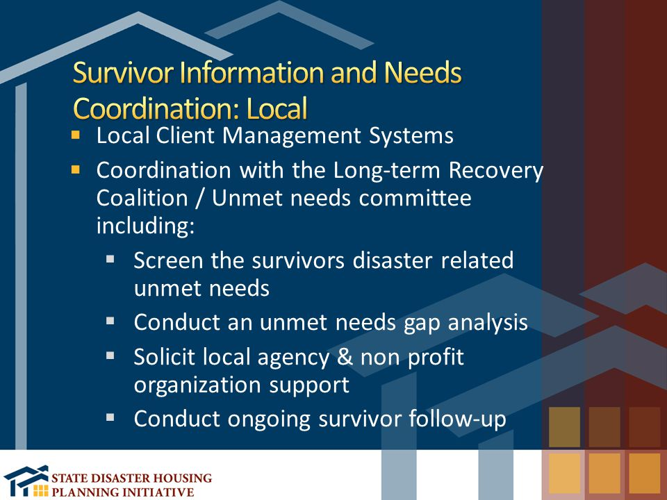 Local Client Management Systems Coordination with the Long-term Recovery Coalition / Unmet needs committee including:  Screen the survivors disaster related unmet needs  Conduct an unmet needs gap analysis  Solicit local agency & non profit organization support  Conduct ongoing survivor follow-up