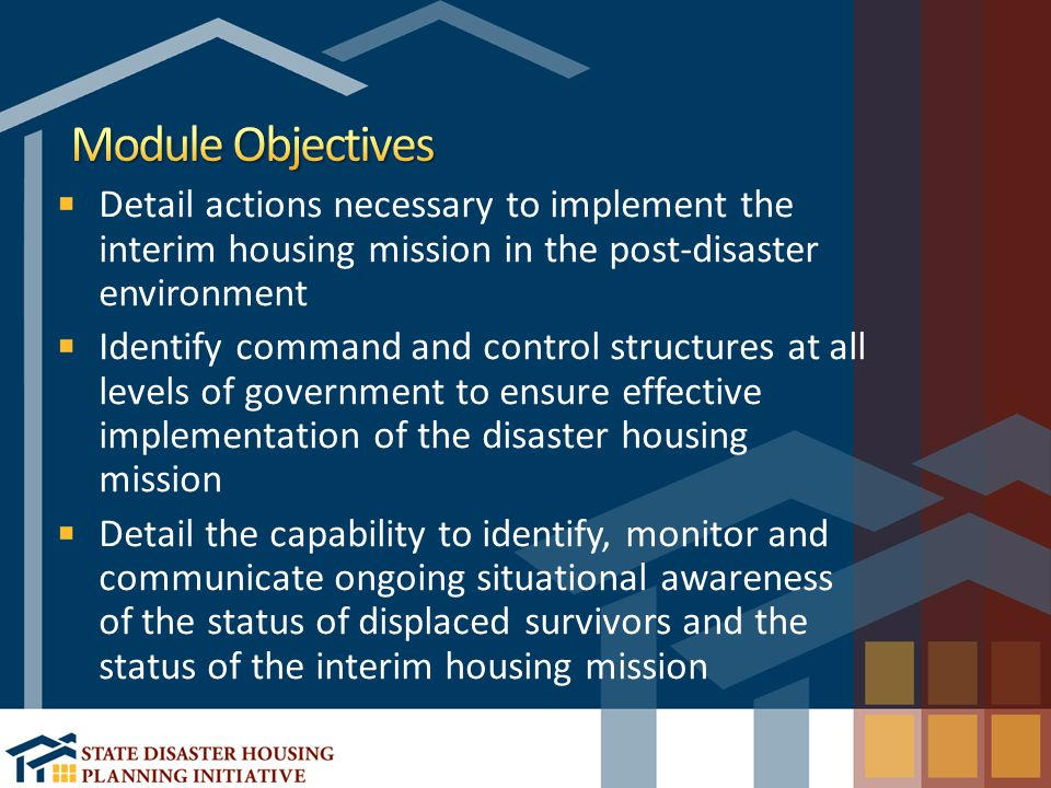 Detail actions necessary to implement the interim housing mission in the post-disaster environment Identify command and control structures at all levels of government to ensure effective implementation of the disaster housing mission Detail the capability to identify, monitor and communicate ongoing situational awareness of the status of displaced survivors and the status of the interim housing mission