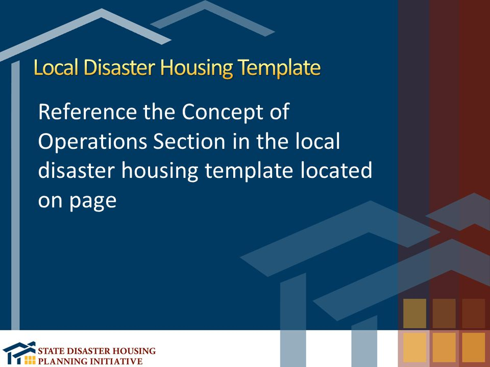 Reference the Concept of Operations Section in the local disaster housing template located on page