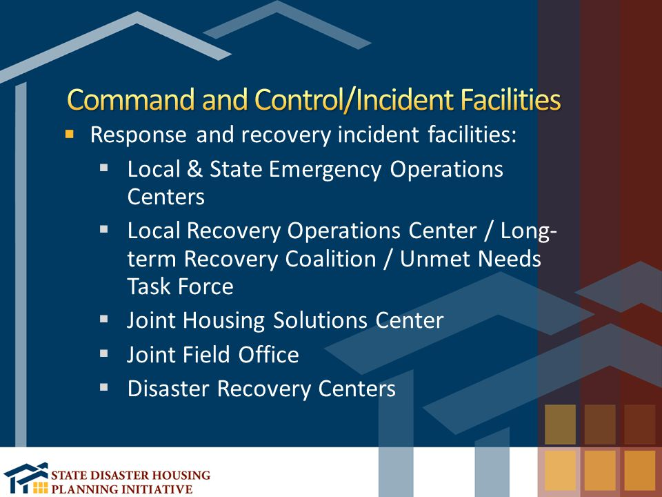 Response and recovery incident facilities:  Local & State Emergency Operations Centers  Local Recovery Operations Center / Long- term Recovery Coalition / Unmet Needs Task Force  Joint Housing Solutions Center  Joint Field Office  Disaster Recovery Centers