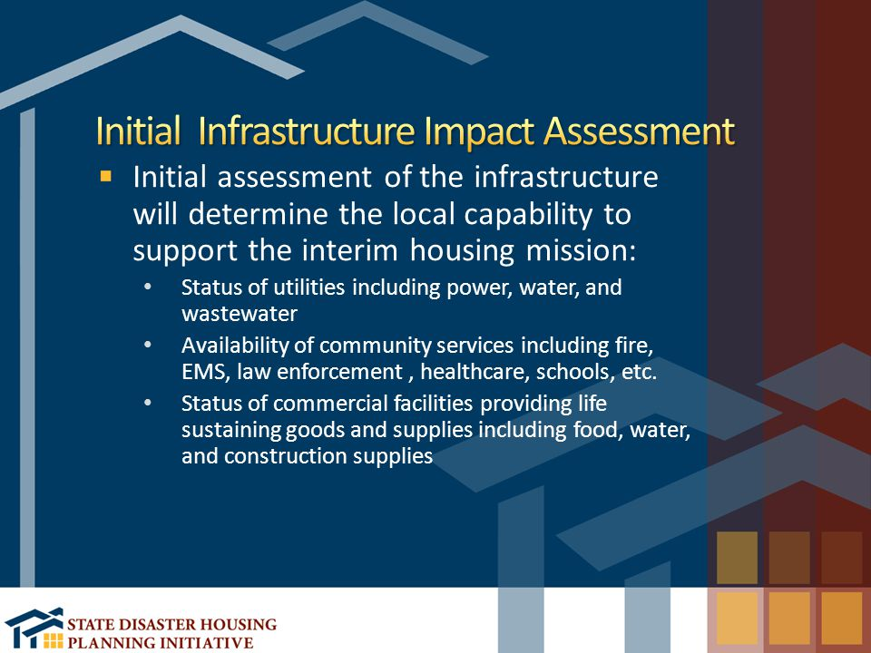 Initial assessment of the infrastructure will determine the local capability to support the interim housing mission: Status of utilities including power, water, and wastewater Availability of community services including fire, EMS, law enforcement, healthcare, schools, etc.