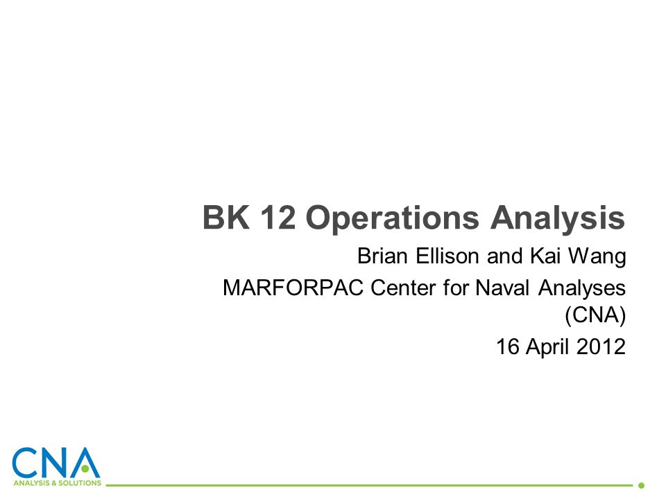 Brian Ellison and Kai Wang MARFORPAC Center for Naval Analyses (CNA) 16 April 2012 BK 12 Operations Analysis