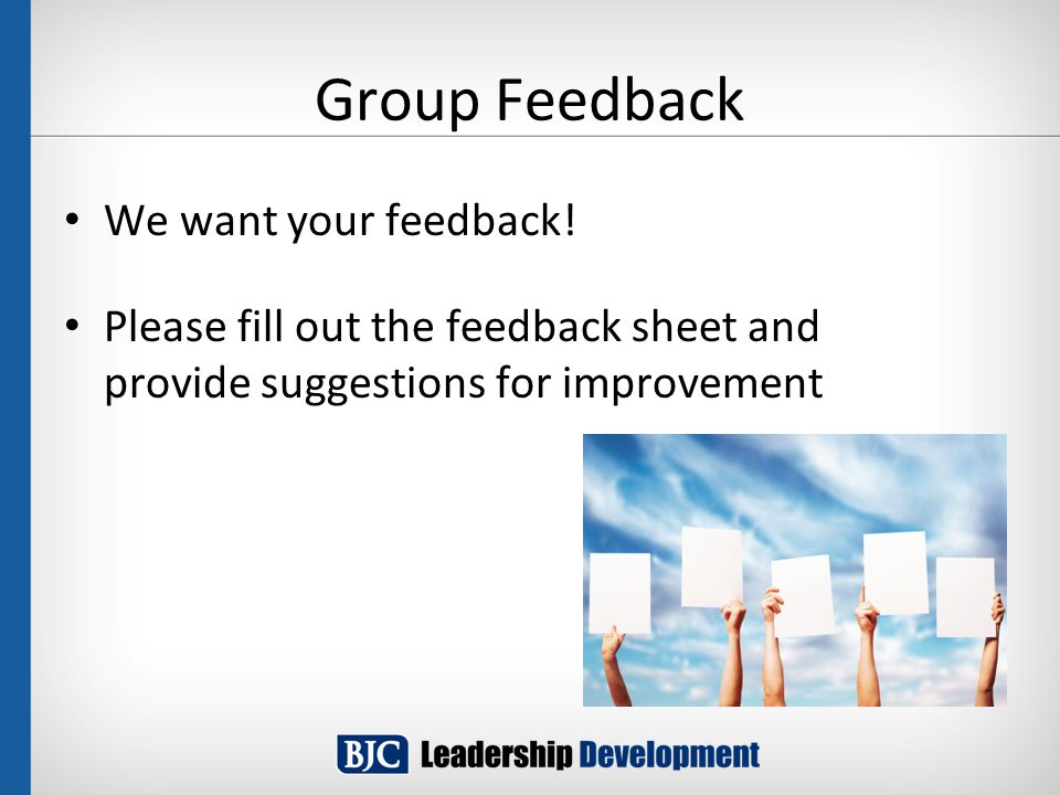 Group Feedback We want your feedback! Please fill out the feedback sheet and provide suggestions for improvement