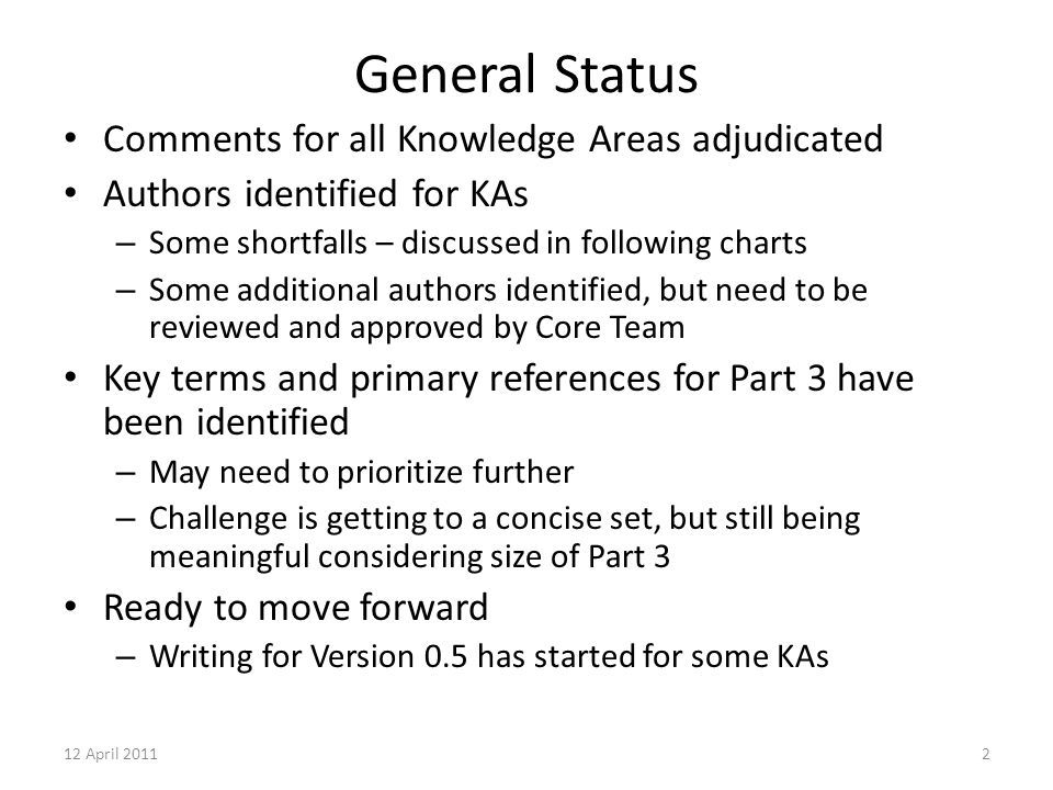 12 April 20112 General Status Comments for all Knowledge Areas adjudicated Authors identified for KAs – Some shortfalls – discussed in following charts – Some additional authors identified, but need to be reviewed and approved by Core Team Key terms and primary references for Part 3 have been identified – May need to prioritize further – Challenge is getting to a concise set, but still being meaningful considering size of Part 3 Ready to move forward – Writing for Version 0.5 has started for some KAs