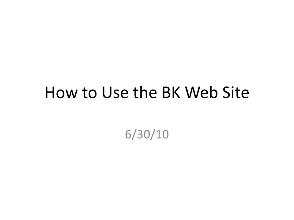 How to Use the BK Web Site 6/30/10