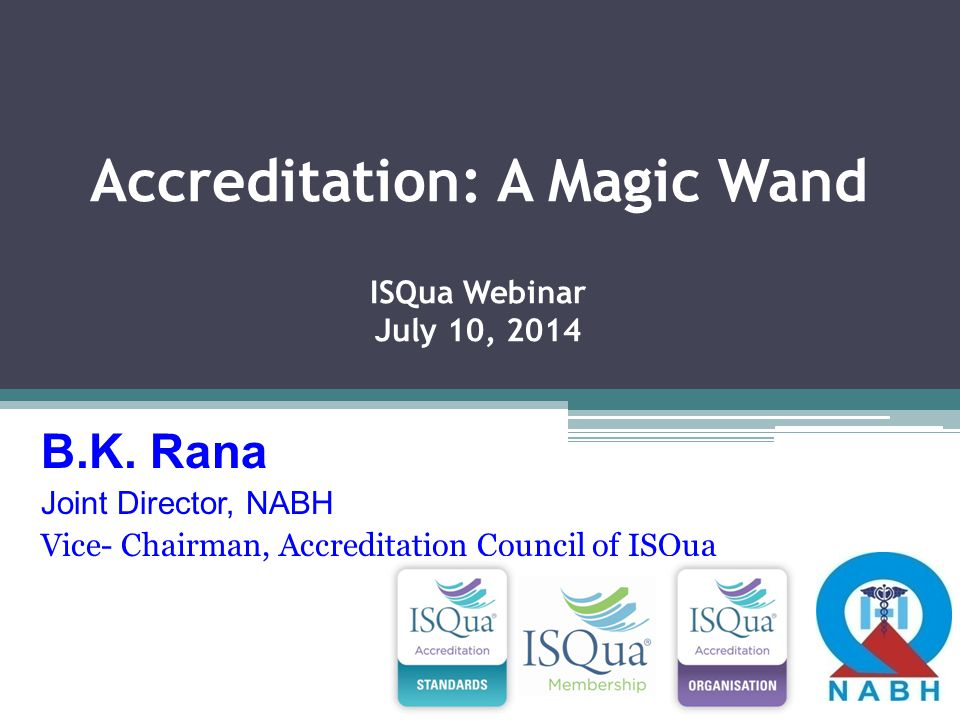 Accreditation: A Magic Wand ISQua Webinar July 10, 2014 B.K. Rana Joint Director, NABH Vice- Chairman, Accreditation Council of ISQua