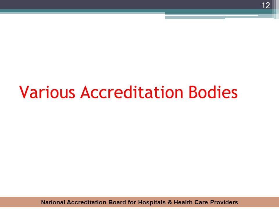 National Accreditation Board for Hospitals & Health Care Providers 12 Various Accreditation Bodies