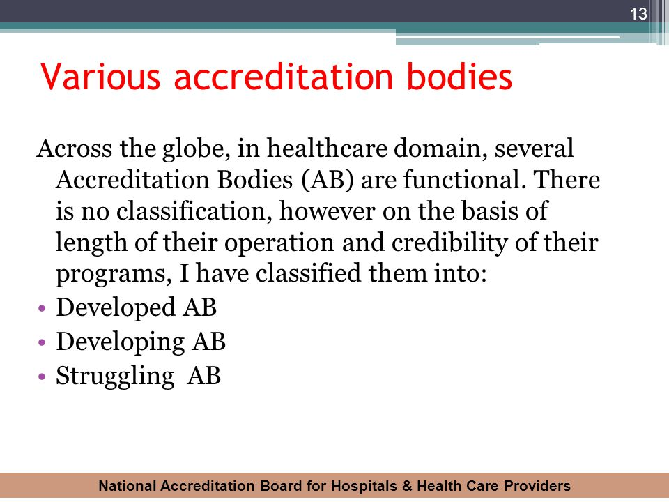 National Accreditation Board for Hospitals & Health Care Providers 13 Various accreditation bodies Across the globe, in healthcare domain, several Acc