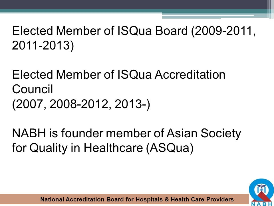 National Accreditation Board for Hospitals & Health Care Providers Elected Member of ISQua Board (2009-2011, 2011-2013) Elected Member of ISQua Accred