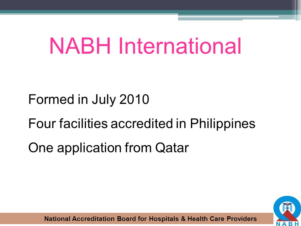 National Accreditation Board for Hospitals & Health Care Providers NABH International Formed in July 2010 Four facilities accredited in Philippines On
