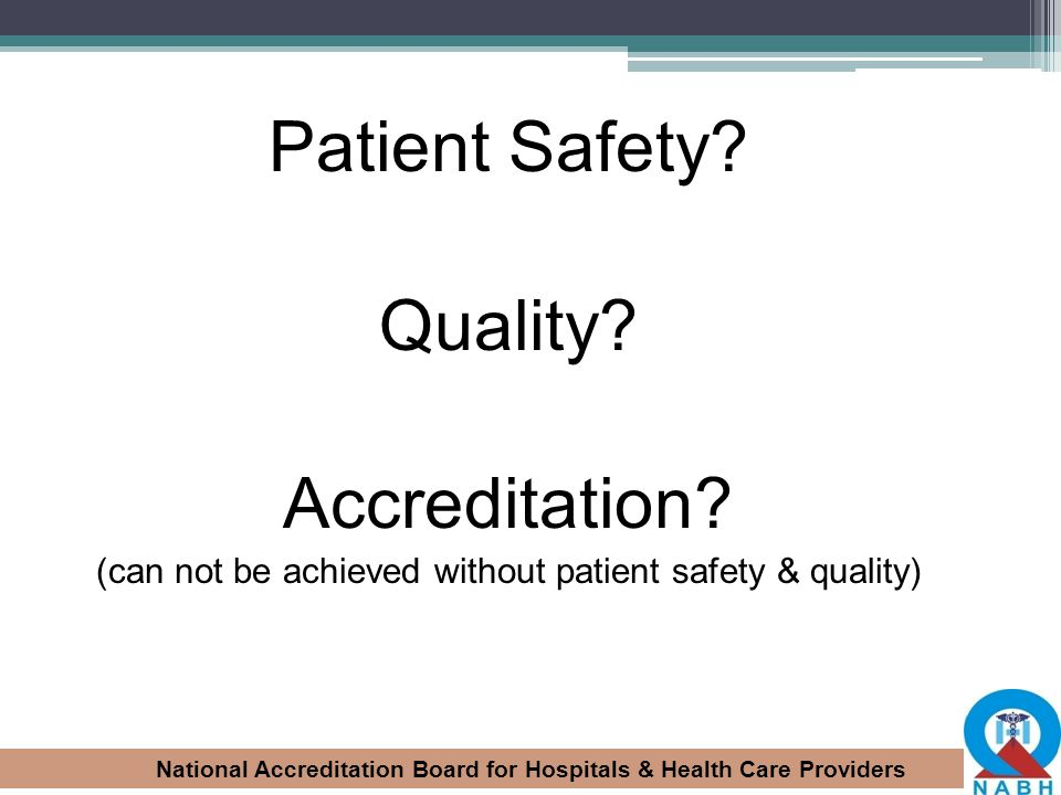 National Accreditation Board for Hospitals & Health Care Providers Patient Safety? Quality? Accreditation? (can not be achieved without patient safety